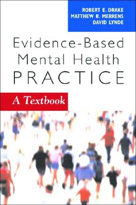 Evidence-Based Mental Health Practice By Drake, Robert E. (EDT)/ Merrens, Matthew R. (EDT)/ Lynde, David W. (EDT)